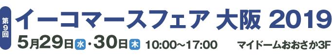イーコマースフェア 大阪 2019 5月29日(水)~5月30日(木)10:00~17:00 マイドームおおさか
