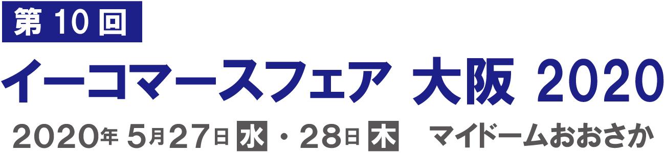 イーコマースフェア 大阪 2020(第10回) 5月27日(水)・5月28日(木)10:00~17:00 マイドームおおさか