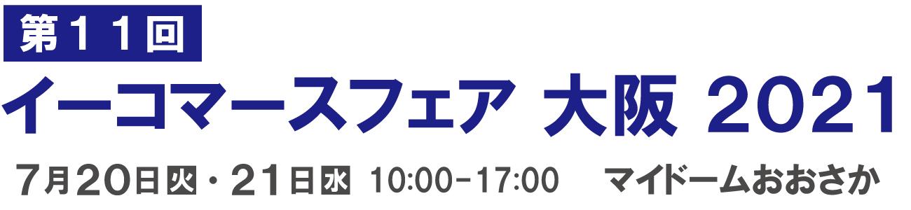イーコマースフェア 大阪 2021(第11回) 7月21日(水)・22日(木)10:00-17:00 マイドームおおさか